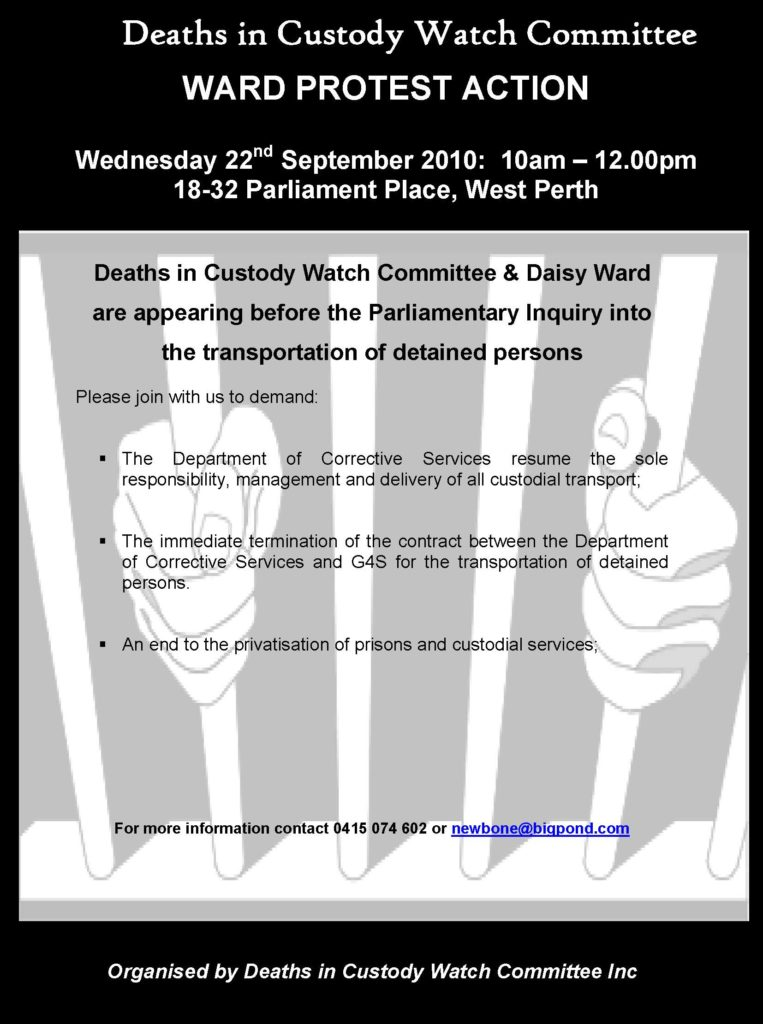 A flyer for a protest organised by the Deaths in Custody Watch Committee uses the same motif of hands grasping prison bars. It reads 'Ward Protest Action: Wednesday 22nd September 2010: 10am-12.00pm, 18-32 Parliament Place, West Perth. Deaths in Custody Watch Committee & Daisy Ward are appearing before the Parliamentary Inquiry into the transportation of detained persons. Please join with us to demand: - The Department of Corrective Services resume the sole responsibility, management and delivery of all custodial transport. - The immediately termination of the contract between the Department of Corrective Services and G4S for the transportation of detained persons. - An end to the privatisation of prisons and custodial services.'