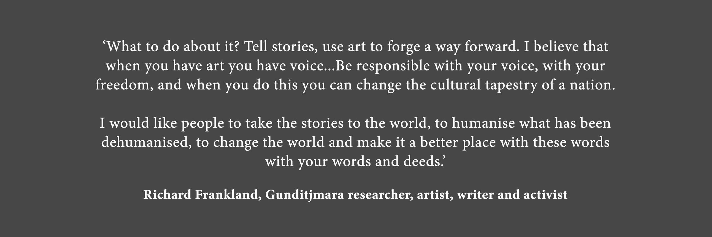Text based image featuring quote 'What to do about it? Tell stories, use art to forge a way forward. I believe that when you have art you have voice...Be responsible with your voice, with your freedom, and when you do this you can change the cultural tapestry of a nation. I would like people to take the stories to the world, to humanise what has been dehumanised, to change the world and make it a better place with these words with your words and deeds.' - Richard Frankland, Gunditjmara researcher, artist, writer and activist.