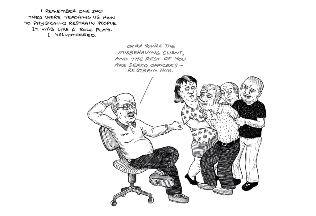 In a comic illustration, a man wearing Serco uniform sits casually on an office chair. Text above him reads 'Okay you're the misbehaving client and the rest of you are Serco officers - restrain him.' Three people are shown restraining a person who the man on the chair is gesturing towards. Text reads 'I remember one day they were teaching us how to physically restrain people. It was like a role play. I volunteered'.