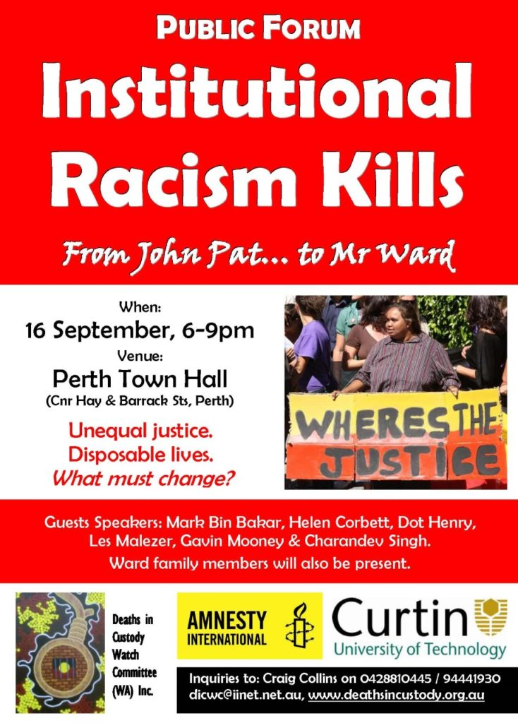 Flyer for Deaths in Custody forum, it reads 'Public Forum. Institutional Racism Kills. From John Pat...to Mr Ward. When: 16 September, 6-9pm. Venue: Perth Town Hall (Cnr Hay and Barrack St, Perth). Unequal justice. Disposable lives. What must change?. Guest speakers: Mark Bin Bakar, Helen Corbett, Dot Henry, Les Malezer, Gavin Mooney & Charandev Singh. Ward family members will also be present.' It includes a photo of a woman holding a banner that reads 'Wheres The Justice' and logos of the Deaths in Custody Watch Committee WA, Amnesty International and Curtin University of Technology.