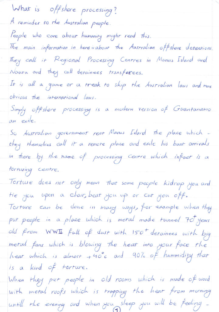 "Page 1 of a letter entitled ""What is offshore processing?"" reads, 'What is offshore processing? A reminder to the Australian people. People who care about humanity might read this. The main information in here is about the Australian offshore detentions. They call it Regional Processing Centres in Manus Island and Nauru and they call detainees transferees. It is all a game or a treak [trick] to skip the Australian laws and more obvious the international laws. Simply offshore processing is a mordern version of Guantanamo an exile. So Australian government rent Manus Island they place which they themselves call it a remote place and exile his boat arrivals in there by the name of processing centre which in fact is a torturing centre. Torture does not only mean that some people kidnap you and tie you upon a chair, beat you up or cut you off. Torture can be done in many ways, for example when they put people in a place which is metal made tunnel 70+ years old from WWII full of dust with 150+ detainees with big metal fans which is blowing the heat into your face the heat which is almost 40+ degrees Celsius and 90% of hummidity that is a kind of torture. When they put people in old rooms which is made of wood with metal roofs which is trapping the heat from morning until the evening and when you sleep you will be feeling..'"