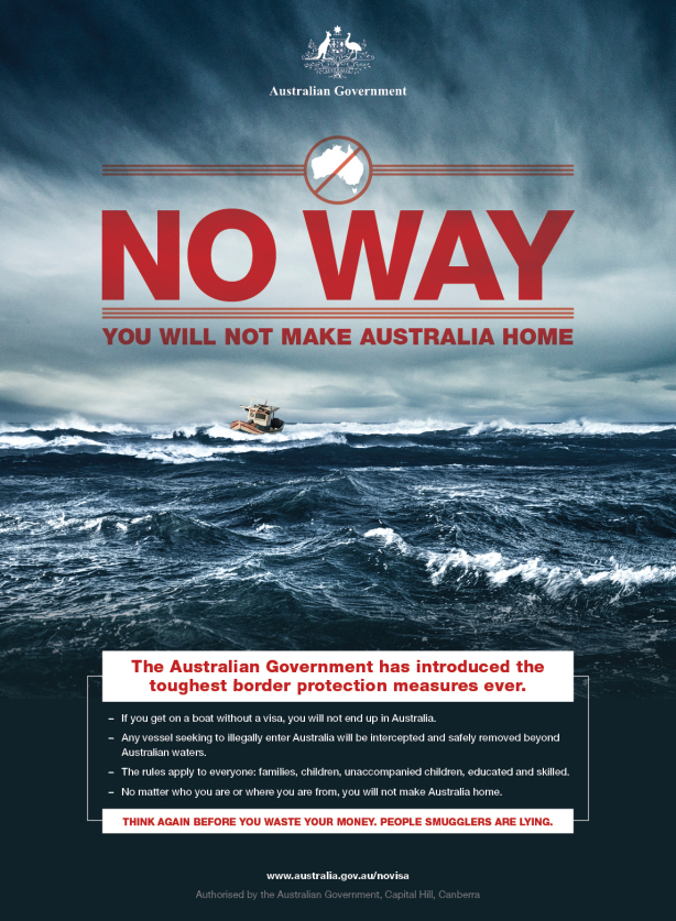 A poster desgined for the Australia government depicts a boat in the middle of the ocean. Dark waters and gloomy skies frame bold text that reads 'No Way You Will Not Make Australia Home'. An icon shows a map of Australia with a cross through it. At the bottom text reads 'The Australian Government has introduced the toughest border protection measures ever. If you get on a boat without a visa, you will not end up in Australia. Any vessel seeking to illegally enter Australia will be intercepted and safely removed beyond Australian waters. The rules apply to everyone: families, children, unaccompanied children, educated and skilled. No matter who you are or where you are from, you will not make Australia home. Think again before you waste your money. People smugglers are lying.' An Australian Government is shown at the top centre.