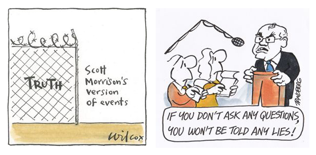 Left: Cartoon by Cathy Wilcox. It shows an illustrated fence topped with barbed wire. Inside the fence the word 'truth' is written. Outside the fence the text 'Scott Morrison's version of events' is written. Right: Illustration by Ron Tandberg. Shows a cartoon of Scott Morrison agressively responding to journalists at a press conference. A speech bubble reads 'If you don't ask any questions, you won't be told any lies!'.