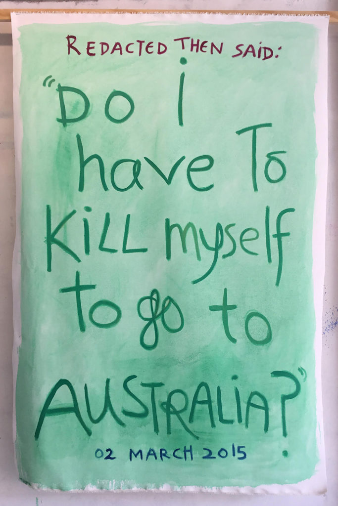 "A text based artwork by Angela Brennan which quotes an incident report from Nauru, it reads, ""Redacted then said ""Do I have to kill myself to go to Australia"" 02 March 2015""."