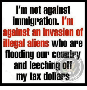 Popular anti-immigration imagery, reads 'I'm not against immigration. I'm against an invasion of illegal aliens who are flooding our country and leeching off my tax dollars'.