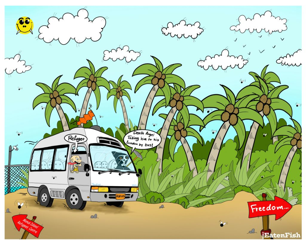 A cartoon by Eaten Fish shows a van travelling along a road through a tropical terrain covered in palm trees. A sign points towards a fence and CCTV camera, behind the van, that reads 'Manus Island Refugee Centre', another sign points in the direction the vehicle is travelling and reads 'Freedom'. Inside the van are two characters. One represents a refugee while the other appears to be a grim reaper. A speach bubble from the grim reaper who is driving the van reads 'Death Angel. Taking him to his freedom by bus!'.