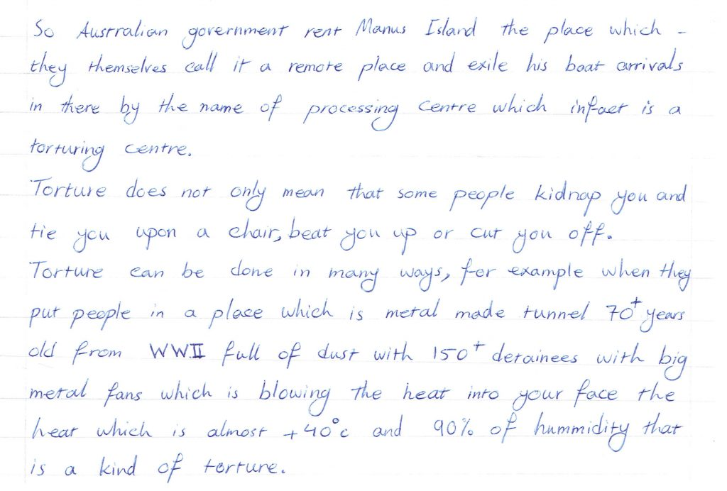 An excerpt of a letter written by a man detained on Manus Island. It reads 'So Australian government rent Manus Island they place which they themselves call it a remote place and exile his boat arrivals in there by the name of processing centre which in fact is a torturing centre. Torture does not only mean that some people kidnap you and tie you upon a chair, beat you up or cut you off. Torture can be done in many ways, for example when they put people in a place which is metal made tunnel 70+ years old from WWII full of dust with 150+ detainees with big metal fans which is blowing the heat into your face the heat which is almost 40+ degrees celsius and 90% of hummidity that is a kind of torture.'