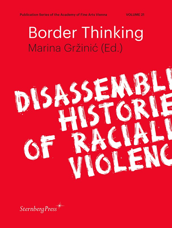 Book cover with text that reads 'Publication Series of the Academy of Fine Arts Vienna Volume 21. Border Thinking. Marina Grzinic (Ed.). Disassembling Histories of Racialised Violence. Sternberg Press.'