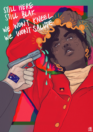 This illustration depicts and Indigenous woman defiantly resisting her colonisers. She stands strong, with an Aboriginal flag pin on her shirt and holds leaves in her right hand which is raised behind her head. The hands of a white man, which are tattooed with an adaptation of the Australian flag which features a swastika in place of the union jack, points a gun at her head. The tip of the gun drips liquid. Above the gun, the words 'Still Here. Still Blak. We Won't Kneel, We Won't Salute' are written.