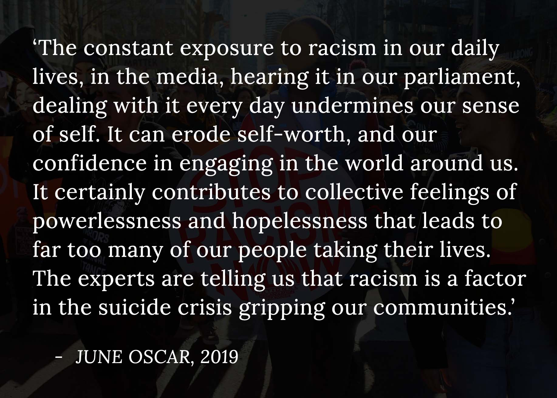 A quote from June Oscar overlayed on a photo from a Black Lives Matter protest. The quote reads, 'The constant exposure to racism in our daily lives, in the media, hearing it in our parliament, dealing with it every day undermines our sense of self. It can erode self-worth, and our confidence in engaging in the world around us. It certainly contributes to collective feelings of powerlessness and hopelessness that leads to far too many of our people taking their lives. The experts are telling us that racism is a factor in the suicide crisis gripping our communities.'