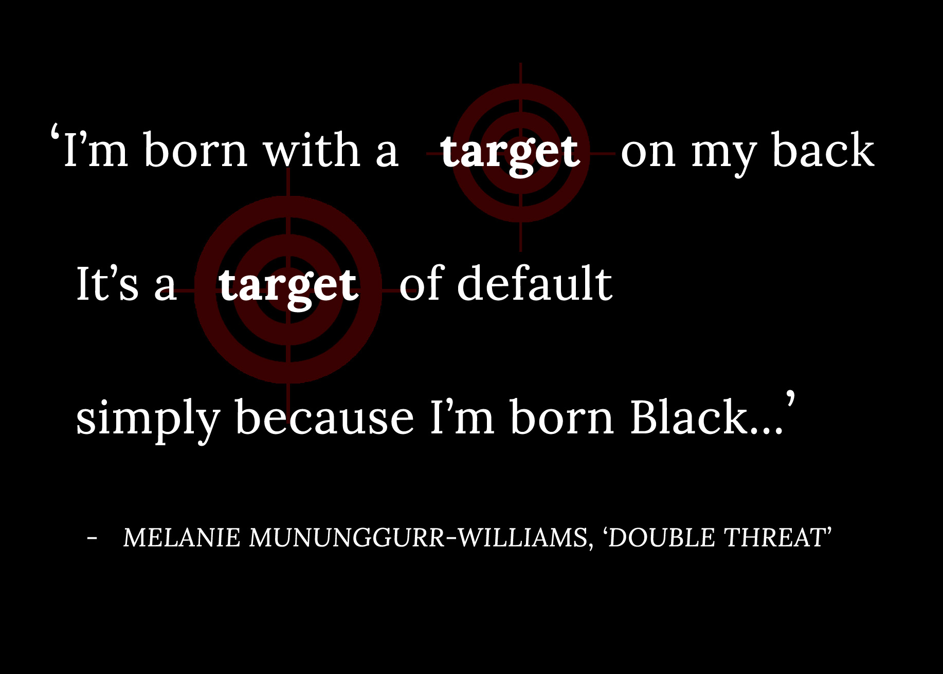Excerpt from the poem 'Double Threat' by Melanie Mununggurr-Williams, it reads 'I'm born with a target on my back / It's a target of default / simply because I'm born Black...'. Behind the text are two red target symbols.