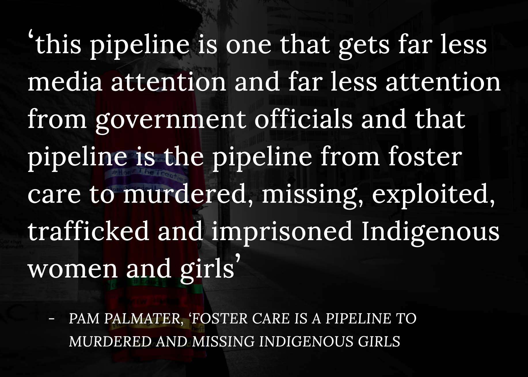 "An image featuring text which reads ""this pipeline is one that gets far less media attention and far less attention from government officials and that pipeline is the pipeline from foster care to murdered, missing, exploited, trafficked and imprisoned Indigenous women and girls"" - Pam Palmater, 'Foster care is a pipeline to murdered and missing Indigenous girls'"