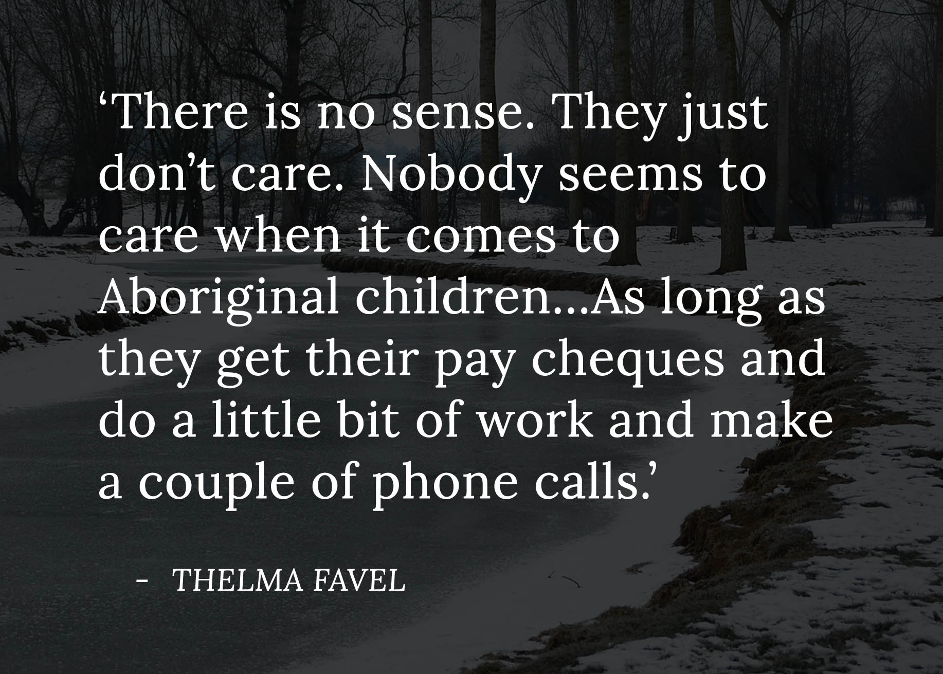 Quote from Thelma Favel which reads 'There is no sense. They just don't care. Nobody seems to care when it comes to Aboriginal children...As long as they get their pay cheques and do a little bit of work and make a couple of phone calls.' The quote is overlaid on a photo of a frozen river.