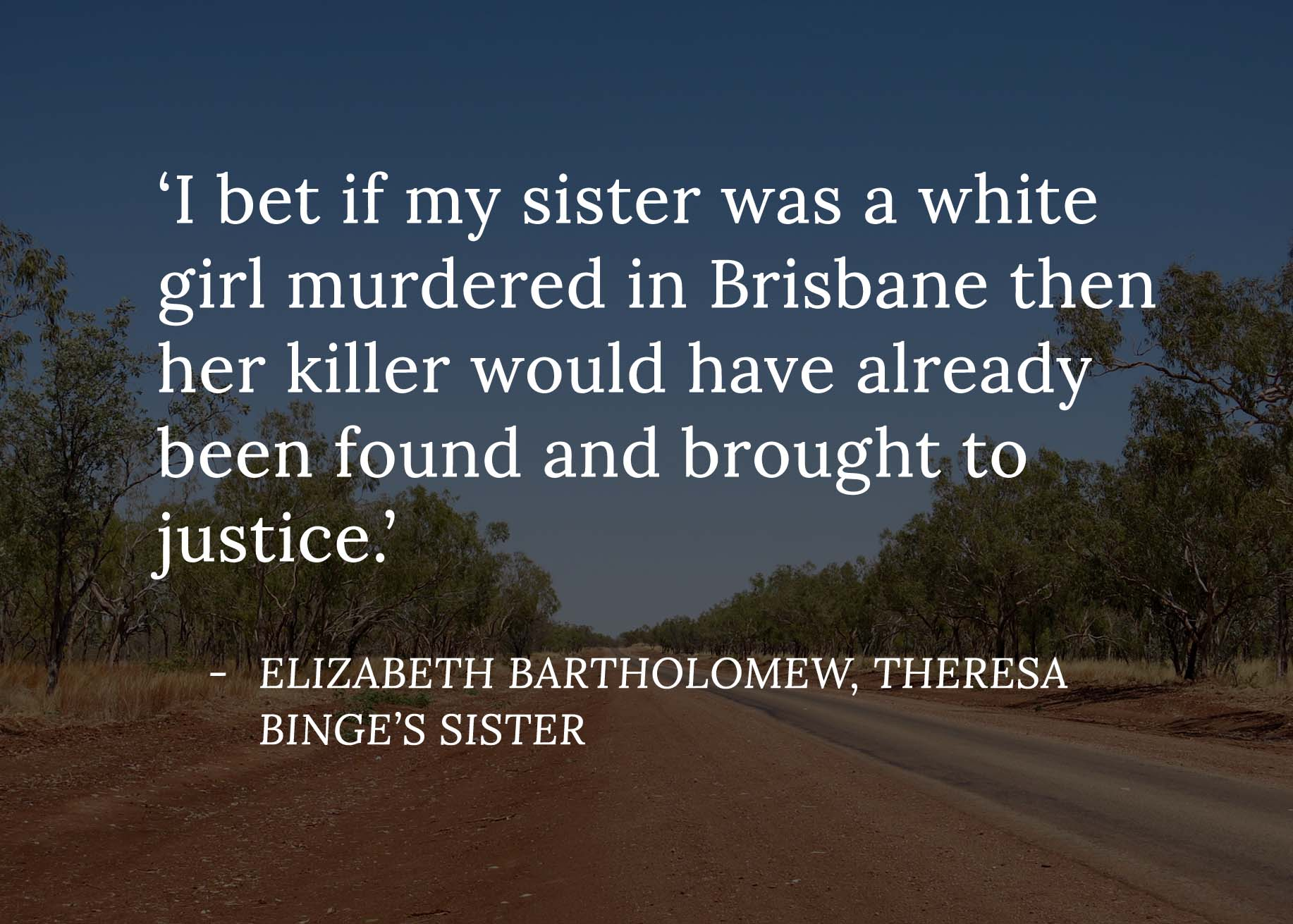 "Quote from Elizabeth Bartholomew (Theresa Binge's sister) which reads ""I bet if my sister was a white girl murdered in Brisbane then her killer would have already been found and brought to justice."""
