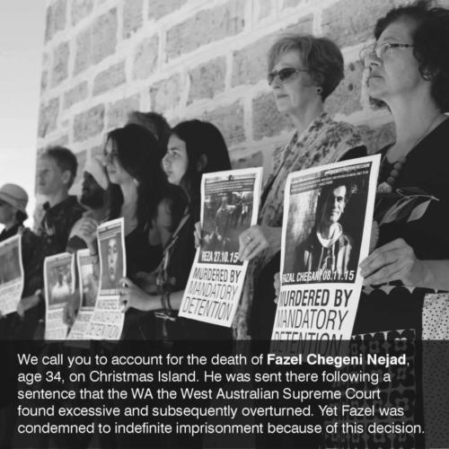 We call you to account for the death of Fazel Chegeni Nejad, age 34, on Christmas Island. He was sent there following a sentence that the WA the West Australian Supreme Court found excessive and subsequently overturned. Yet Fazel was condemned to indefinite imprisonment because of this decision. Photo: Charandev Singh.