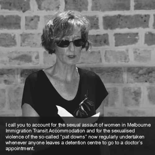 "Caroline Fleay: I call you to account for the sexual assault of women in Melbourne Immigration Transit Accommodation and for the sexualised violence of the so-called ""pat downs"" now regularly undertaken whenever anyone leaves a detention centre to go to a doctor's appointment. Photo: Chris Lewis."
